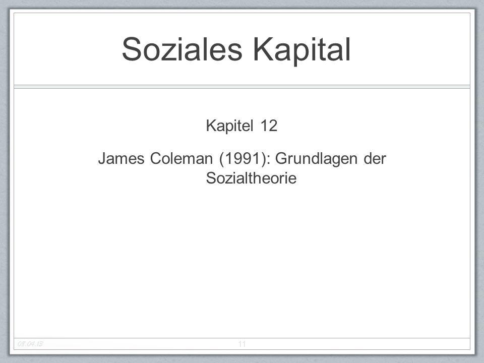 Soziales Kapital Kapitel 12 James Coleman (1991): Grundlagen der Sozialtheorie 11 08.04.13