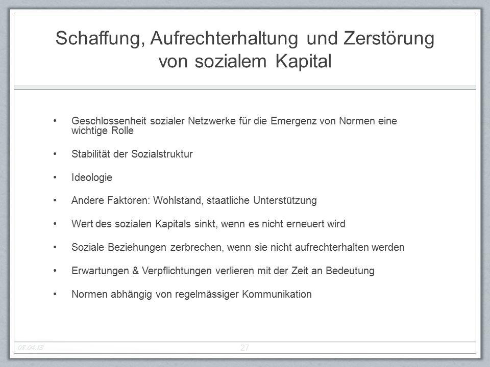 Schaffung, Aufrechterhaltung und Zerstörung von sozialem Kapital Geschlossenheit sozialer Netzwerke für die Emergenz von Normen eine wichtige Rolle St
