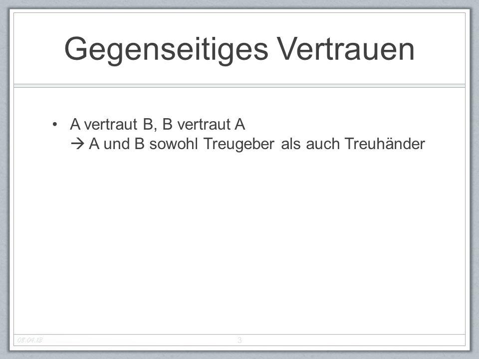 Gegenseitiges Vertrauen A vertraut B, B vertraut A  A und B sowohl Treugeber als auch Treuhänder 3 08.04.13