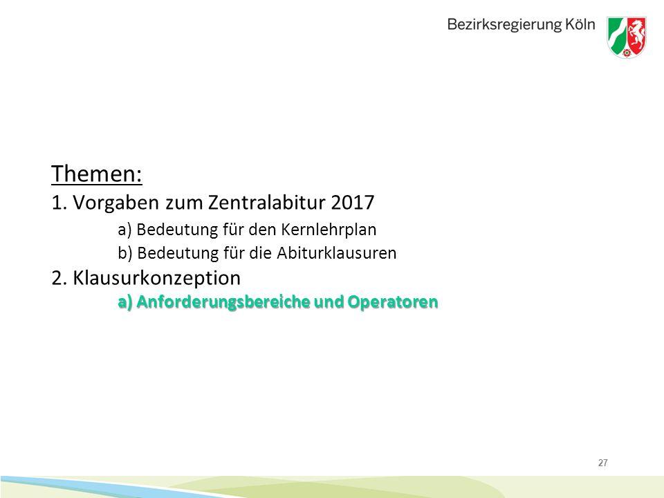 27 a) Anforderungsbereiche und Operatoren Themen: 1. Vorgaben zum Zentralabitur 2017 a) Bedeutung für den Kernlehrplan b) Bedeutung für die Abiturklau