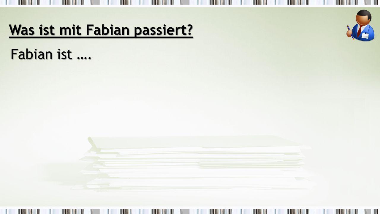 Was ist mit Fabian passiert Fabian ist ….