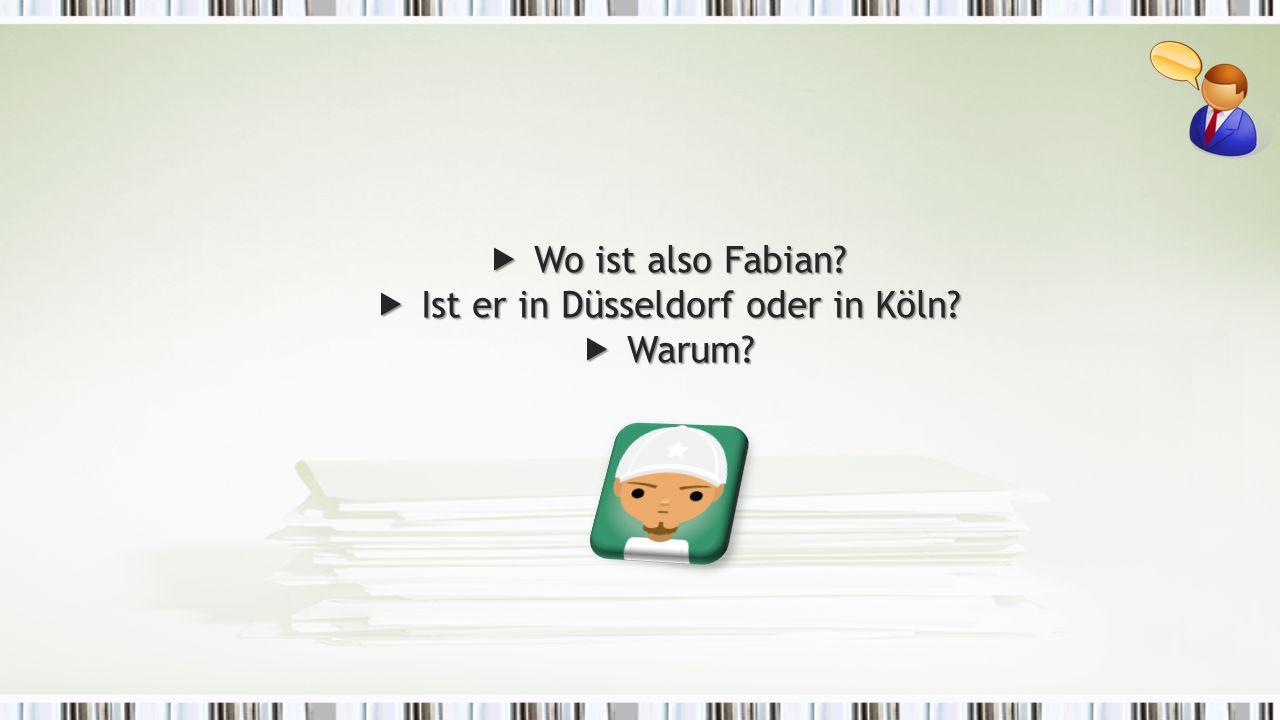  Wo ist also Fabian  Ist er in Düsseldorf oder in Köln  Warum