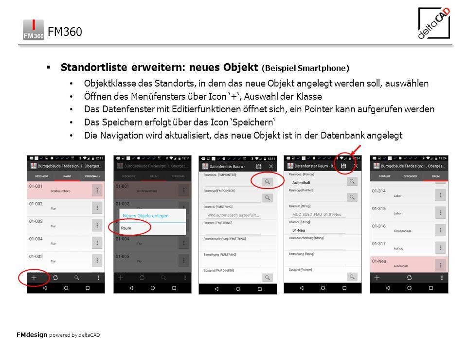 FMdesign powered by deltaCAD  Standortliste erweitern: neues Objekt (Beispiel Smartphone) Objektklasse des Standorts, in dem das neue Objekt angelegt werden soll, auswählen Öffnen des Menüfensters über Icon '+', Auswahl der Klasse Das Datenfenster mit Editierfunktionen öffnet sich, ein Pointer kann aufgerufen werden Das Speichern erfolgt über das Icon 'Speichern' Die Navigation wird aktualisiert, das neue Objekt ist in der Datenbank angelegt FM360