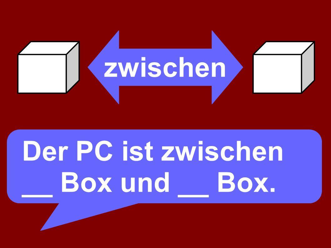 zwischen Der PC ist zwischen der Box und __ Box.