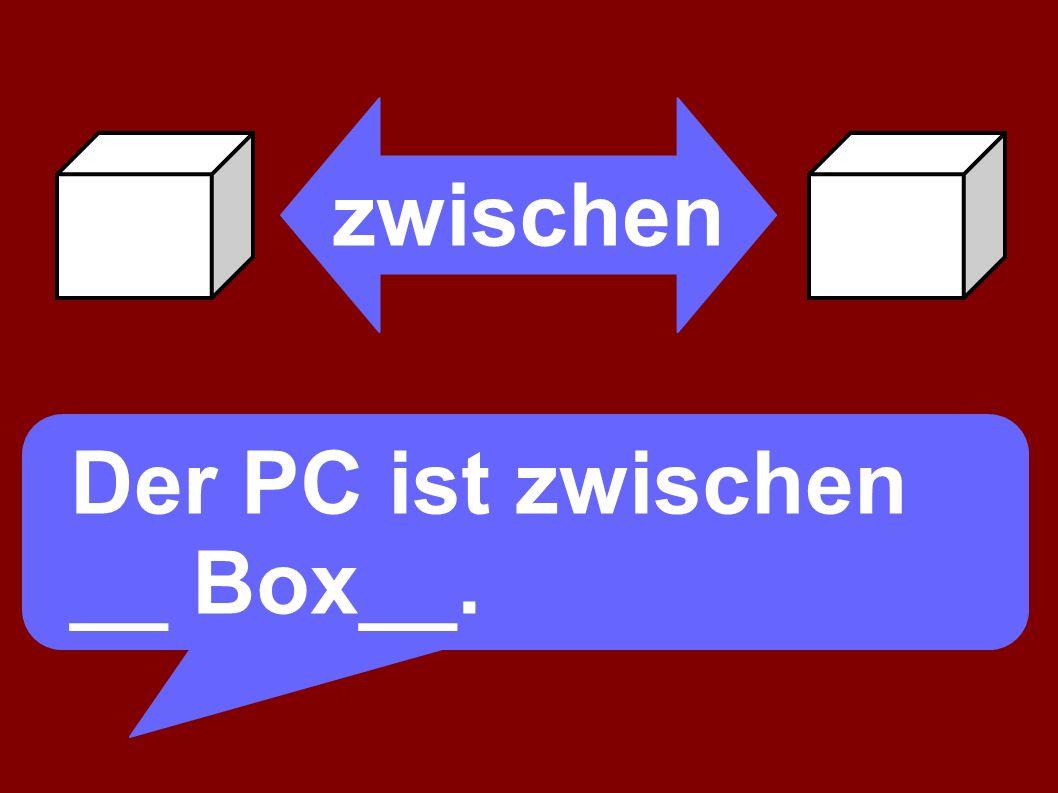 zwischen Der PC ist zwischen __ Box__.