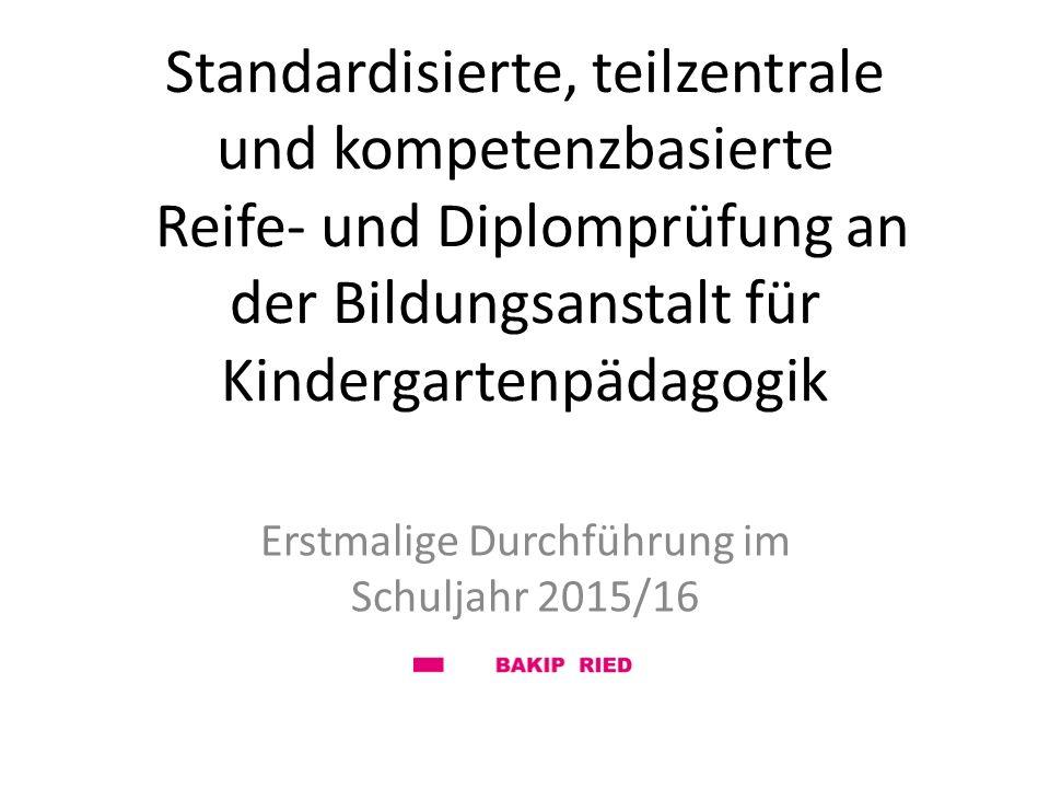 Standardisierte, teilzentrale und kompetenzbasierte Reife- und Diplomprüfung an der Bildungsanstalt für Kindergartenpädagogik Erstmalige Durchführung im Schuljahr 2015/16