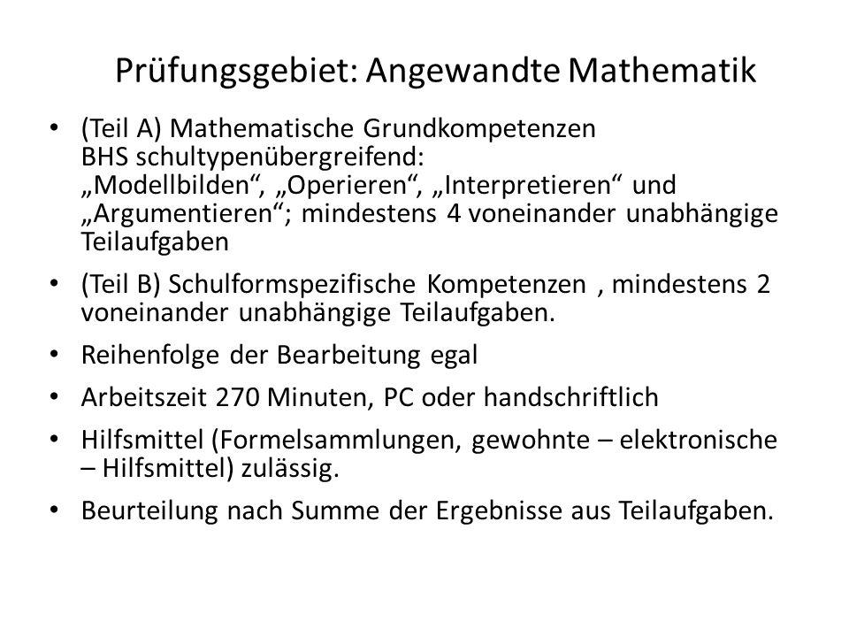 """Prüfungsgebiet: Angewandte Mathematik (Teil A) Mathematische Grundkompetenzen BHS schultypenübergreifend: """"Modellbilden , """"Operieren , """"Interpretieren und """"Argumentieren ; mindestens 4 voneinander unabhängige Teilaufgaben (Teil B) Schulformspezifische Kompetenzen, mindestens 2 voneinander unabhängige Teilaufgaben."""
