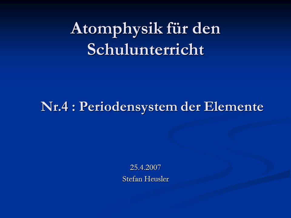 Atomphysik für den Schulunterricht 25.4.2007 Stefan Heusler Nr.4 : Periodensystem der Elemente