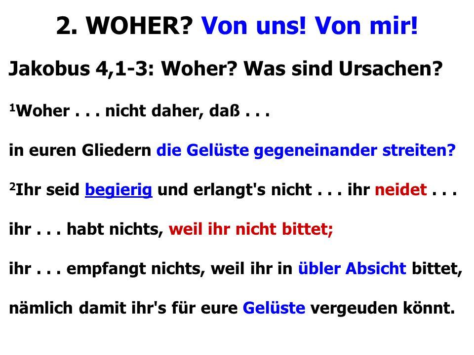 Jakobus 4,1-3: Woher? Was sind Ursachen? 1 Woher... nicht daher, daß... in euren Gliedern die Gelüste gegeneinander streiten? 2 Ihr seid begierig und