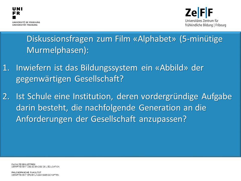 FACULTÉ DES LETTRES DÉPARTEMENT DES SCIENCES DE L'ÉDUCATION PHILOSOPHISCHE FAKULTÄT DEPARTEMENT ERZIEHUNGSWISSENSCHAFTEN Diskussionsfragen zum Film «Alphabet» (5-minütige Murmelphasen): Diskussionsfragen zum Film «Alphabet» (5-minütige Murmelphasen): 1.Inwiefern ist das Bildungssystem ein «Abbild» der gegenwärtigen Gesellschaft.