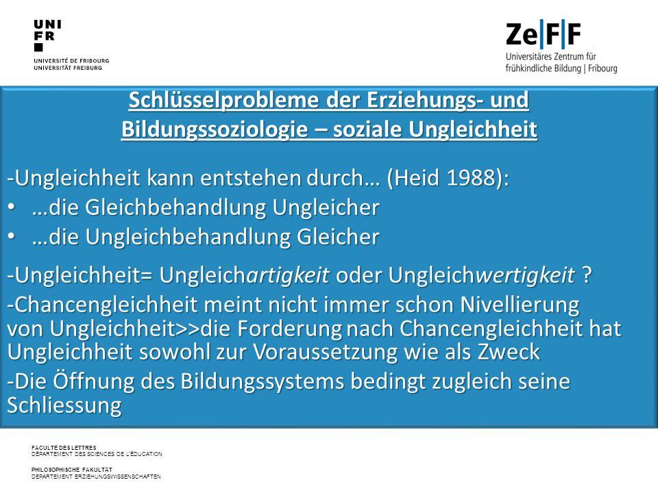 FACULTÉ DES LETTRES DÉPARTEMENT DES SCIENCES DE L'ÉDUCATION PHILOSOPHISCHE FAKULTÄT DEPARTEMENT ERZIEHUNGSWISSENSCHAFTEN Schlüsselprobleme der Erziehungs‐ und Bildungssoziologie – soziale Ungleichheit -Ungleichheit kann entstehen durch… (Heid 1988): …die Gleichbehandlung Ungleicher …die Gleichbehandlung Ungleicher …die Ungleichbehandlung Gleicher …die Ungleichbehandlung Gleicher -Ungleichheit= Ungleichartigkeit oder Ungleichwertigkeit .