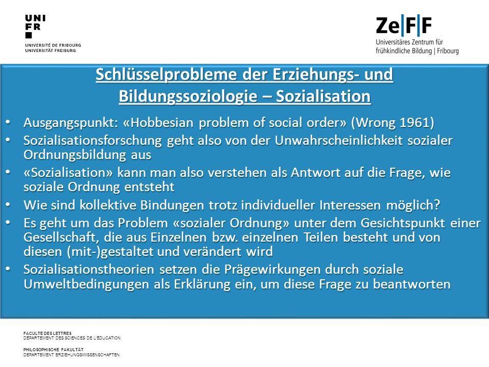 FACULTÉ DES LETTRES DÉPARTEMENT DES SCIENCES DE L'ÉDUCATION PHILOSOPHISCHE FAKULTÄT DEPARTEMENT ERZIEHUNGSWISSENSCHAFTEN Schlüsselprobleme der Erziehungs‐ und Bildungssoziologie – Sozialisation Ausgangspunkt: «Hobbesian problem of social order» (Wrong 1961) Ausgangspunkt: «Hobbesian problem of social order» (Wrong 1961) Sozialisationsforschung geht also von der Unwahrscheinlichkeit sozialer Ordnungsbildung aus Sozialisationsforschung geht also von der Unwahrscheinlichkeit sozialer Ordnungsbildung aus «Sozialisation» kann man also verstehen als Antwort auf die Frage, wie soziale Ordnung entsteht «Sozialisation» kann man also verstehen als Antwort auf die Frage, wie soziale Ordnung entsteht Wie sind kollektive Bindungen trotz individueller Interessen möglich.
