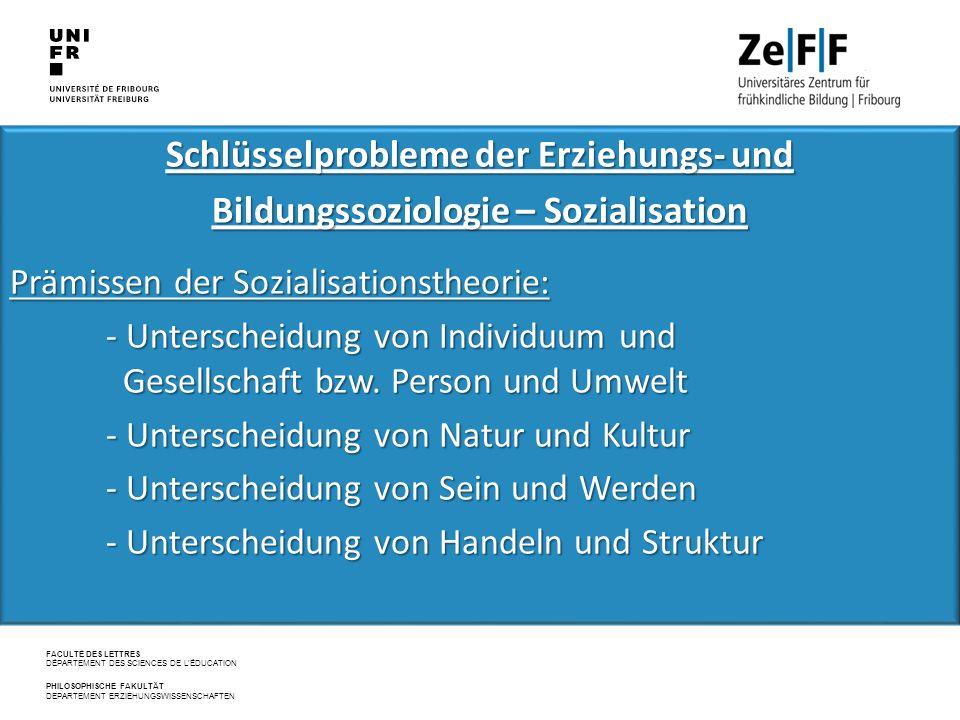 FACULTÉ DES LETTRES DÉPARTEMENT DES SCIENCES DE L'ÉDUCATION PHILOSOPHISCHE FAKULTÄT DEPARTEMENT ERZIEHUNGSWISSENSCHAFTEN Schlüsselprobleme der Erziehungs‐ und Bildungssoziologie – Sozialisation Prämissen der Sozialisationstheorie: - Unterscheidung von Individuum und Gesellschaft bzw.