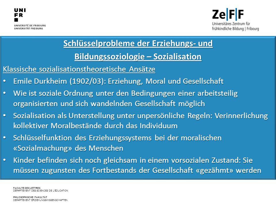 FACULTÉ DES LETTRES DÉPARTEMENT DES SCIENCES DE L'ÉDUCATION PHILOSOPHISCHE FAKULTÄT DEPARTEMENT ERZIEHUNGSWISSENSCHAFTEN Schlüsselprobleme der Erziehungs‐ und Bildungssoziologie – Sozialisation Klassische sozialisationstheoretische Ansätze Emile Durkheim (1902/03): Erziehung, Moral und Gesellschaft Emile Durkheim (1902/03): Erziehung, Moral und Gesellschaft Wie ist soziale Ordnung unter den Bedingungen einer arbeitsteilig organisierten und sich wandelnden Gesellschaft möglich Wie ist soziale Ordnung unter den Bedingungen einer arbeitsteilig organisierten und sich wandelnden Gesellschaft möglich Sozialisation als Unterstellung unter unpersönliche Regeln: Verinnerlichung kollektiver Moralbestände durch das Individuum Sozialisation als Unterstellung unter unpersönliche Regeln: Verinnerlichung kollektiver Moralbestände durch das Individuum Schlüsselfunktion des Erziehungssystems bei der moralischen «Sozialmachung» des Menschen Schlüsselfunktion des Erziehungssystems bei der moralischen «Sozialmachung» des Menschen Kinder befinden sich noch gleichsam in einem vorsozialen Zustand: Sie müssen zugunsten des Fortbestands der Gesellschaft «gezähmt» werden Kinder befinden sich noch gleichsam in einem vorsozialen Zustand: Sie müssen zugunsten des Fortbestands der Gesellschaft «gezähmt» werden