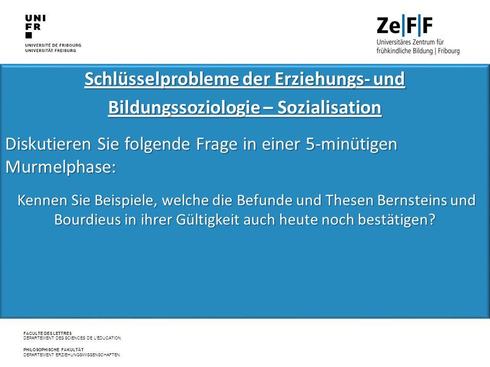 FACULTÉ DES LETTRES DÉPARTEMENT DES SCIENCES DE L'ÉDUCATION PHILOSOPHISCHE FAKULTÄT DEPARTEMENT ERZIEHUNGSWISSENSCHAFTEN Schlüsselprobleme der Erziehungs‐ und Bildungssoziologie – Sozialisation Diskutieren Sie folgende Frage in einer 5-minütigen Murmelphase: Kennen Sie Beispiele, welche die Befunde und Thesen Bernsteins und Bourdieus in ihrer Gültigkeit auch heute noch bestätigen.