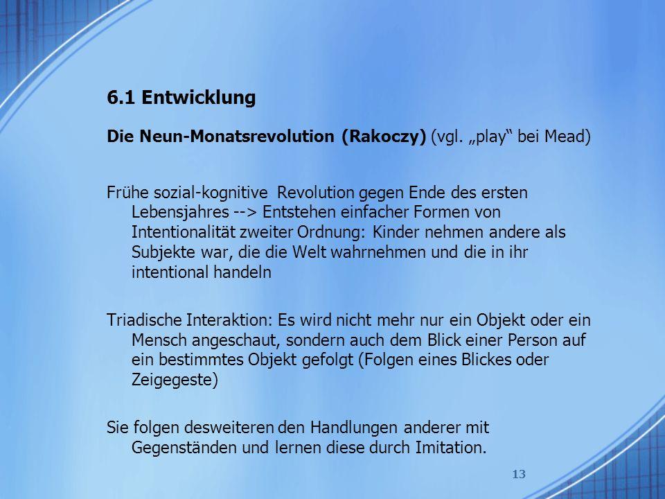 """6.1 Entwicklung Die Neun-Monatsrevolution (Rakoczy) (vgl. """"play"""" bei Mead) Frühe sozial-kognitive Revolution gegen Ende des ersten Lebensjahres --> En"""