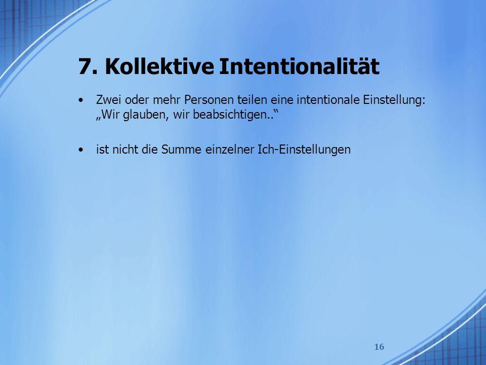"""7. Kollektive Intentionalität Zwei oder mehr Personen teilen eine intentionale Einstellung: """"Wir glauben, wir beabsichtigen.."""" ist nicht die Summe ein"""