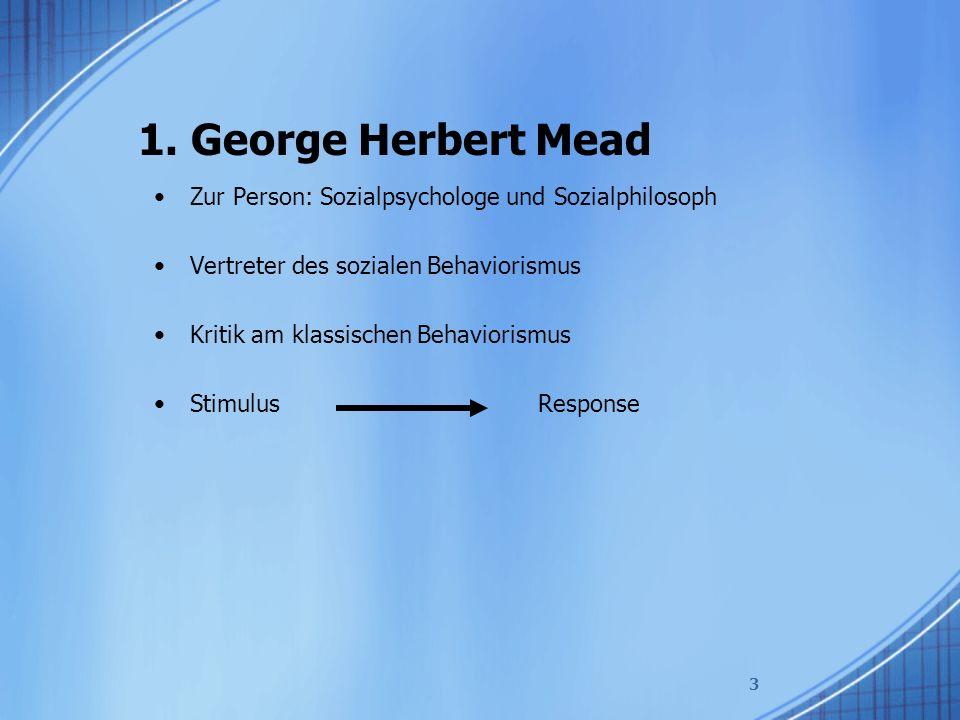 1. George Herbert Mead Zur Person: Sozialpsychologe und Sozialphilosoph Vertreter des sozialen Behaviorismus Kritik am klassischen Behaviorismus Stimu