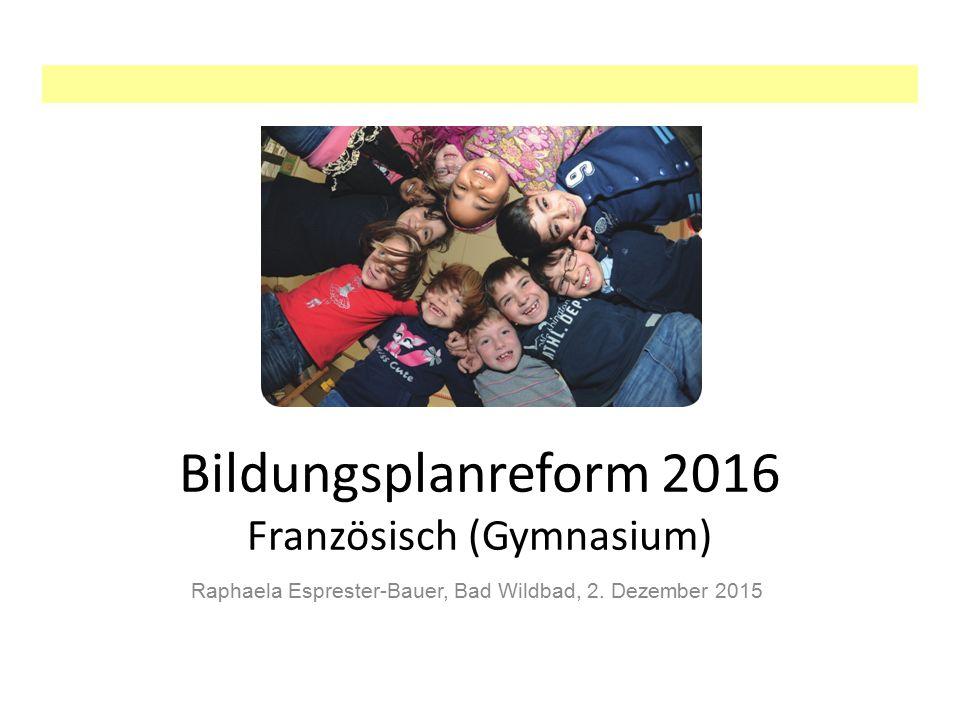 Bildungsplanreform 2016 Französisch (Gymnasium) Raphaela Esprester-Bauer, Bad Wildbad, 2. Dezember 2015