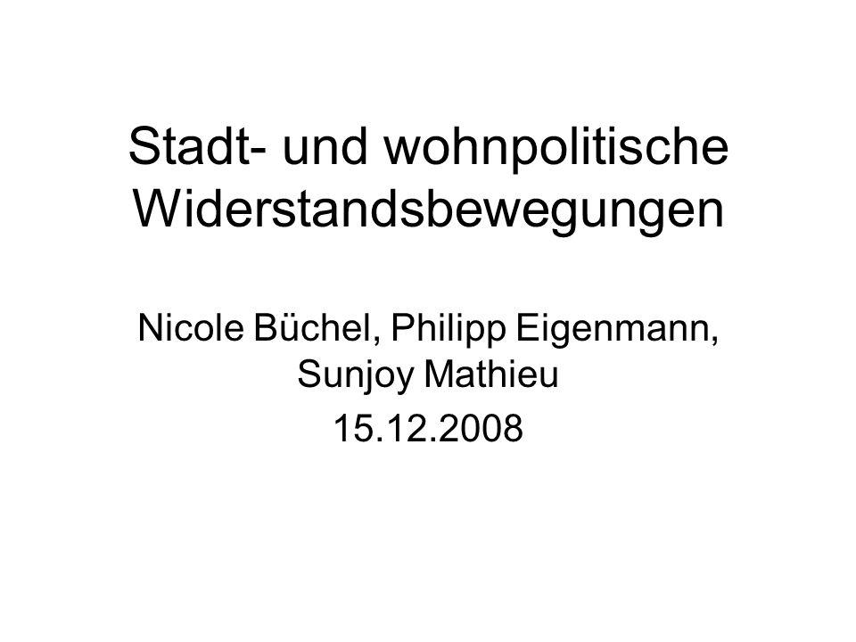 Stadt- und wohnpolitische Widerstandsbewegungen Nicole Büchel, Philipp Eigenmann, Sunjoy Mathieu 15.12.2008