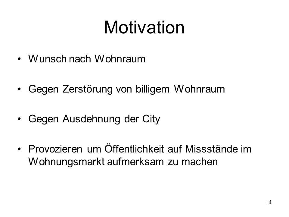 14 Motivation Wunsch nach Wohnraum Gegen Zerstörung von billigem Wohnraum Gegen Ausdehnung der City Provozieren um Öffentlichkeit auf Missstände im Wo
