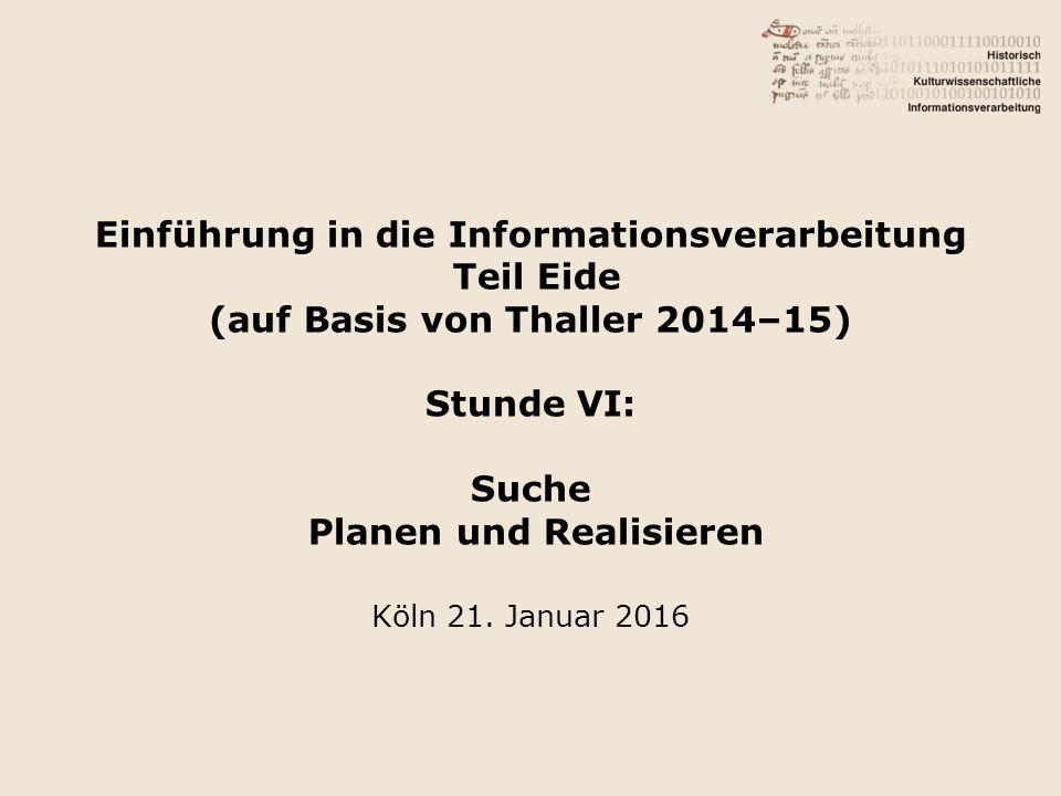 Einführung in die Informationsverarbeitung Teil Eide (auf Basis von Thaller 2014–15) Stunde VI: Suche Planen und Realisieren Köln 21.