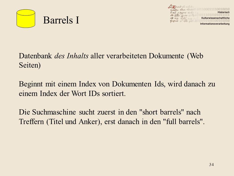 Barrels I Datenbank des Inhalts aller verarbeiteten Dokumente (Web Seiten) Beginnt mit einem Index von Dokumenten Ids, wird danach zu einem Index der Wort IDs sortiert.