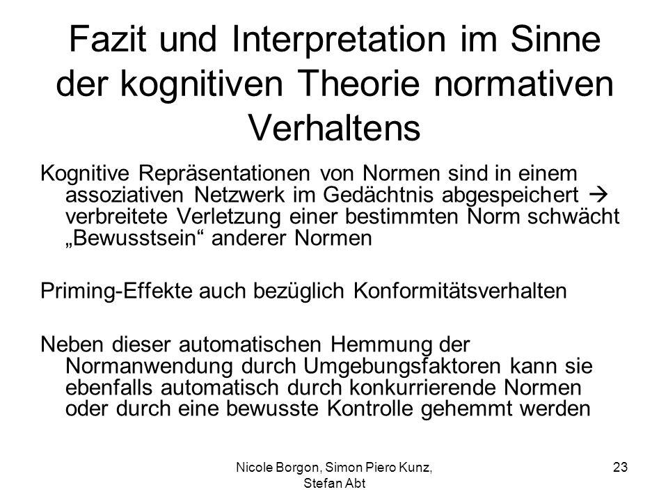 """Fazit und Interpretation im Sinne der kognitiven Theorie normativen Verhaltens Kognitive Repräsentationen von Normen sind in einem assoziativen Netzwerk im Gedächtnis abgespeichert  verbreitete Verletzung einer bestimmten Norm schwächt """"Bewusstsein anderer Normen Priming-Effekte auch bezüglich Konformitätsverhalten Neben dieser automatischen Hemmung der Normanwendung durch Umgebungsfaktoren kann sie ebenfalls automatisch durch konkurrierende Normen oder durch eine bewusste Kontrolle gehemmt werden Nicole Borgon, Simon Piero Kunz, Stefan Abt 23"""