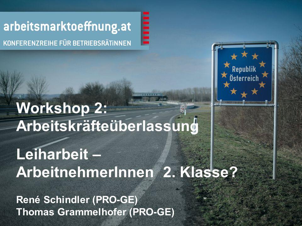 1 Workshop 2: Arbeitskräfteüberlassung Leiharbeit – ArbeitnehmerInnen 2. Klasse? René Schindler (PRO-GE) Thomas Grammelhofer (PRO-GE)