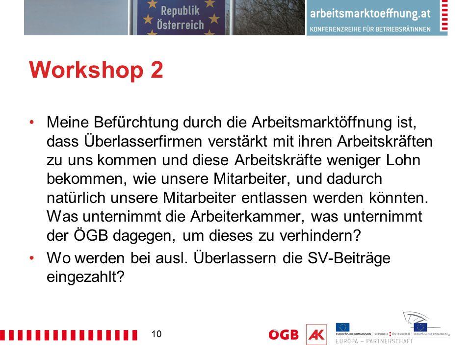 10 Workshop 2 Meine Befürchtung durch die Arbeitsmarktöffnung ist, dass Überlasserfirmen verstärkt mit ihren Arbeitskräften zu uns kommen und diese Ar