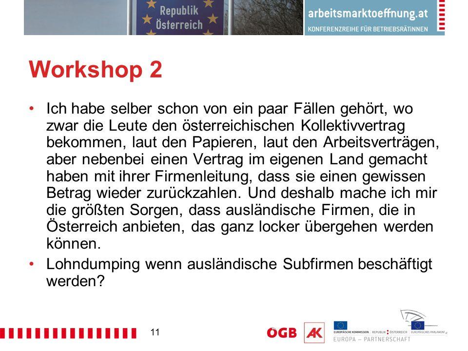 11 Workshop 2 Ich habe selber schon von ein paar Fällen gehört, wo zwar die Leute den österreichischen Kollektivvertrag bekommen, laut den Papieren, laut den Arbeitsverträgen, aber nebenbei einen Vertrag im eigenen Land gemacht haben mit ihrer Firmenleitung, dass sie einen gewissen Betrag wieder zurückzahlen.