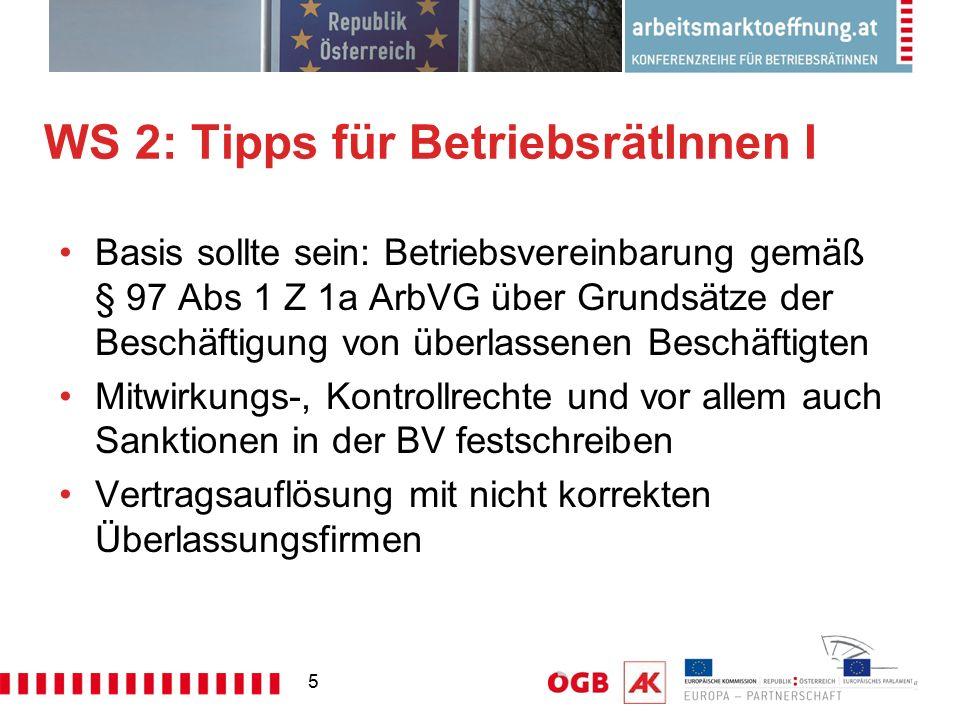 5 WS 2: Tipps für BetriebsrätInnen I Basis sollte sein: Betriebsvereinbarung gemäß § 97 Abs 1 Z 1a ArbVG über Grundsätze der Beschäftigung von überlassenen Beschäftigten Mitwirkungs-, Kontrollrechte und vor allem auch Sanktionen in der BV festschreiben Vertragsauflösung mit nicht korrekten Überlassungsfirmen