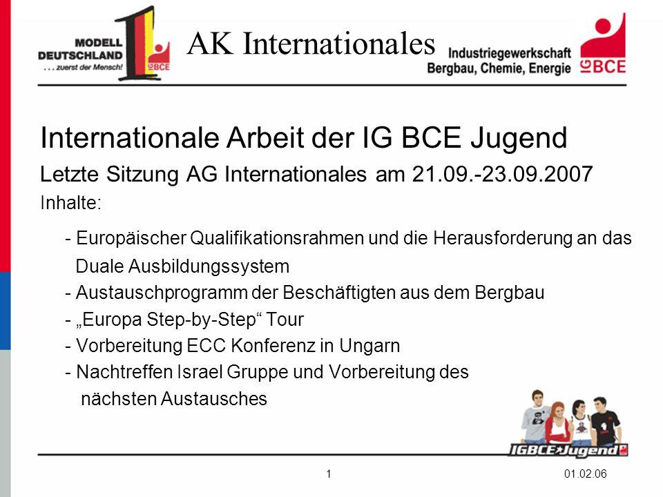 """01.02.061 AK Internationales Internationale Arbeit der IG BCE Jugend Letzte Sitzung AG Internationales am 21.09.-23.09.2007 Inhalte: - Europäischer Qualifikationsrahmen und die Herausforderung an das Duale Ausbildungssystem - Austauschprogramm der Beschäftigten aus dem Bergbau - """"Europa Step-by-Step Tour - Vorbereitung ECC Konferenz in Ungarn - Nachtreffen Israel Gruppe und Vorbereitung des nächsten Austausches"""