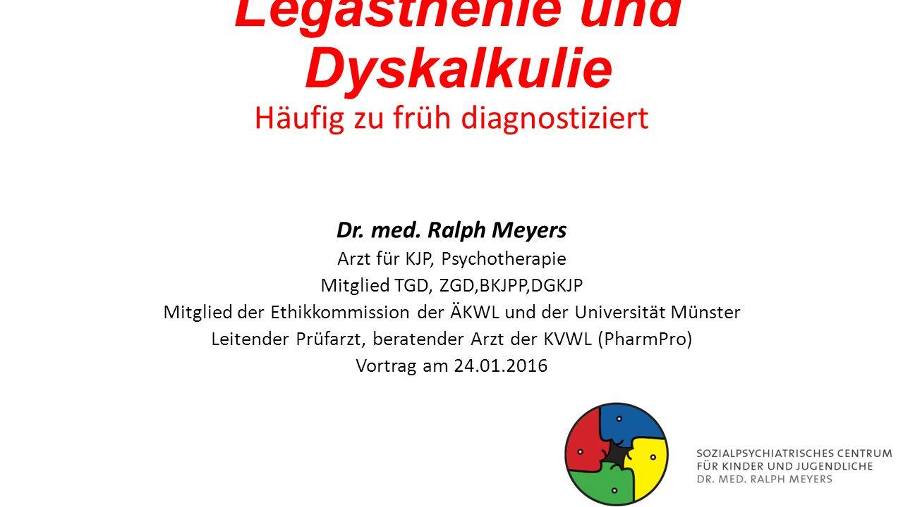 Legasthenie und Dyskalkulie Häufig zu früh diagnostiziert Dr. med. Ralph Meyers Arzt für KJP, Psychotherapie Mitglied TGD, ZGD,BKJPP,DGKJP Mitglied de