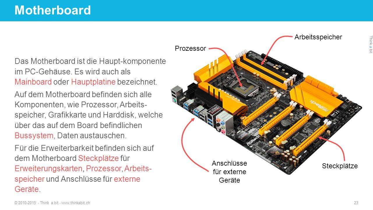 Motherboard © 2010-2015 - Think a bit - www.thinkabit.ch 23 Das Motherboard ist die Haupt-komponente im PC-Gehäuse. Es wird auch als Mainboard oder Ha