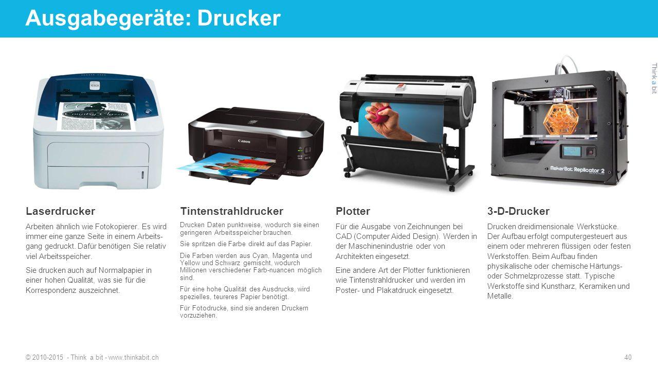 Ausgabegeräte: Drucker © 2010-2015 - Think a bit - www.thinkabit.ch 40 Laserdrucker Arbeiten ähnlich wie Fotokopierer. Es wird immer eine ganze Seite
