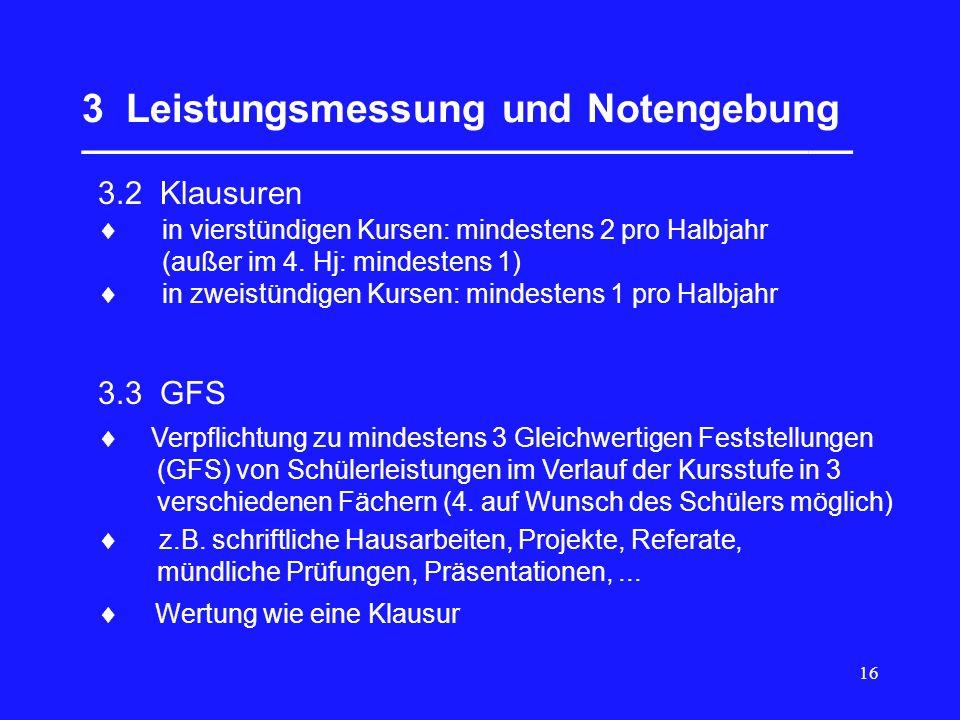 16 3 Leistungsmessung und Notengebung ___________________________________ 3.2 Klausuren 3.3 GFS  Verpflichtung zu mindestens 3 Gleichwertigen Feststellungen (GFS) von Schülerleistungen im Verlauf der Kursstufe in 3 verschiedenen Fächern (4.