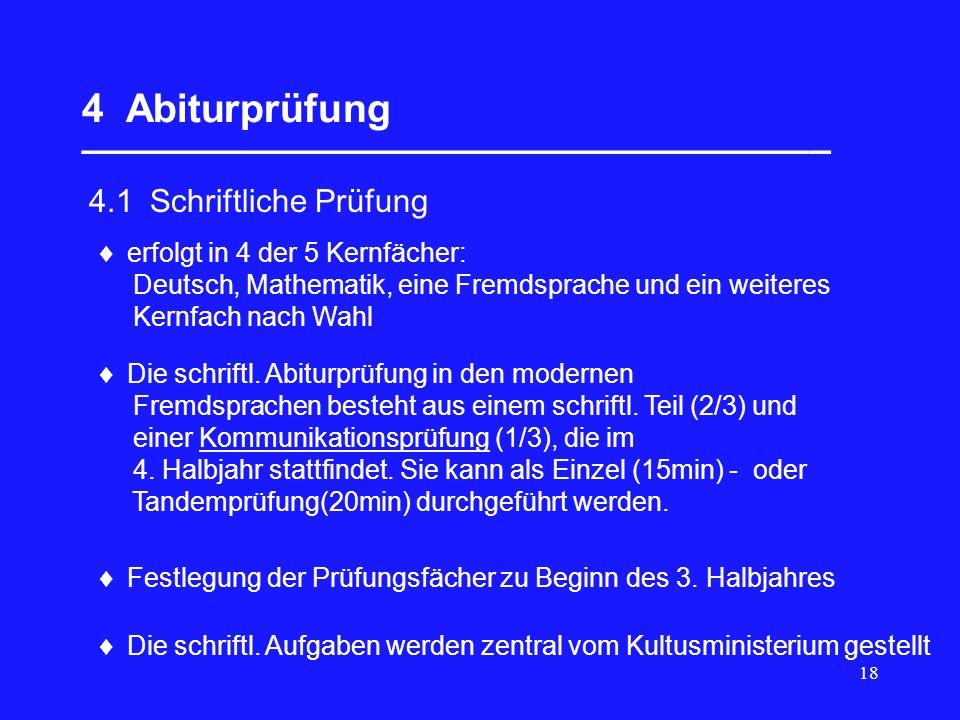 18 4 Abiturprüfung __________________________________  4.1 Schriftliche Prüfung  erfolgt in 4 der 5 Kernfächer: Deutsch, Mathematik, eine Fremdsprache und ein weiteres Kernfach nach Wahl  Festlegung der Prüfungsfächer zu Beginn des 3.