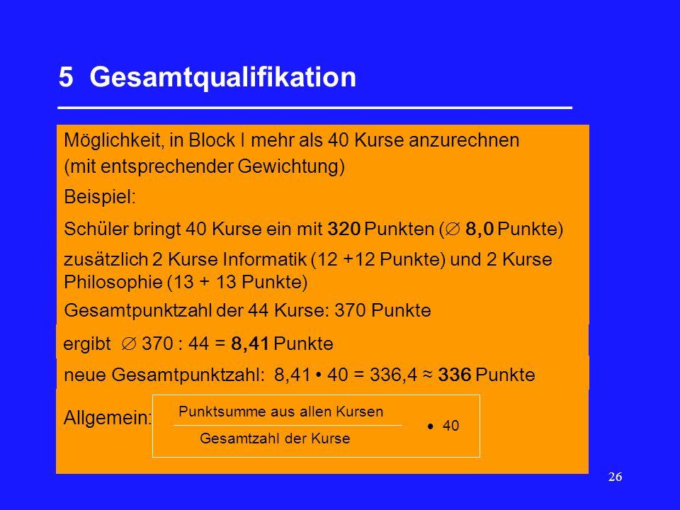 26 5 Gesamtqualifikation _________________________________ Möglichkeit, in Block I mehr als 40 Kurse anzurechnen (mit entsprechender Gewichtung) Beispiel: Schüler bringt 40 Kurse ein mit 320 Punkten (  8,0 Punkte) zusätzlich 2 Kurse Informatik (12 +12 Punkte) und 2 Kurse Philosophie (13 + 13 Punkte) Gesamtpunktzahl der 44 Kurse: 370 Punkte ergibt  370 : 44 = 8,41 Punkte neue Gesamtpunktzahl: 8,41 40 = 336,4 ≈ 336 Punkte Allgemein: Punktsumme aus allen Kursen Gesamtzahl der Kurse  40