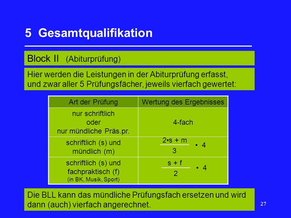 27 5 Gesamtqualifikation __________________________________ Block II (Abiturprüfung) Art der PrüfungWertung des Ergebnisses nur schriftlich oder nur mündliche Präs.pr.