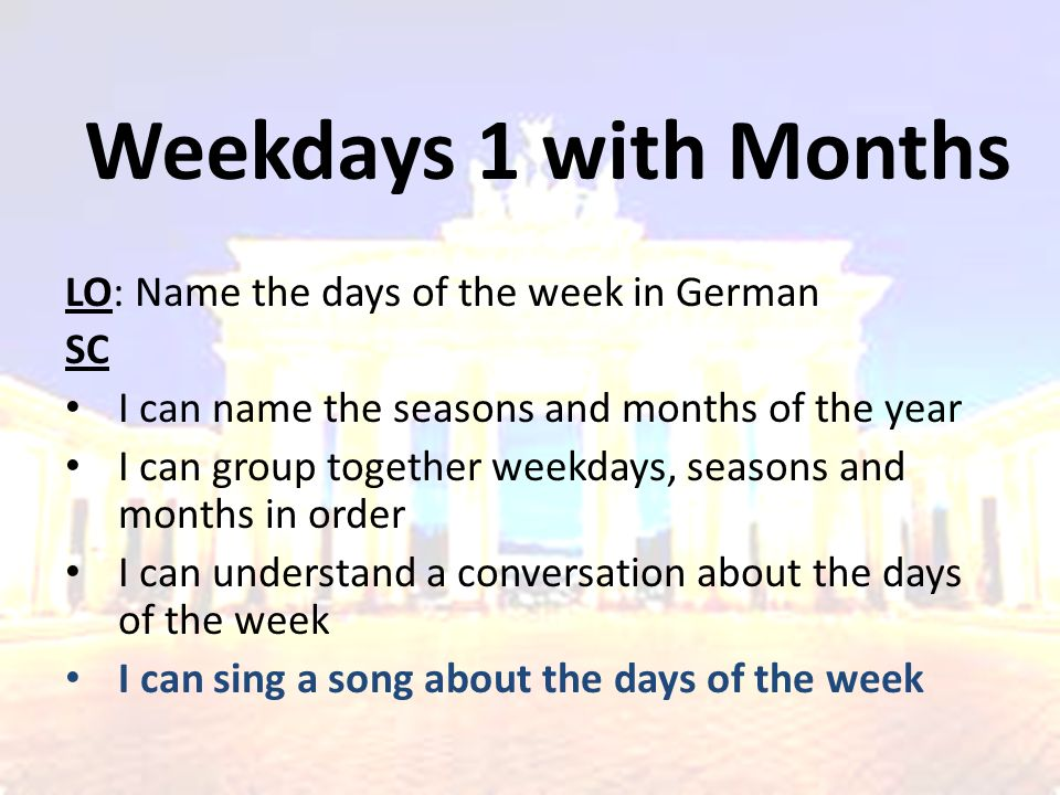 Weekdays 1 with Months LO: Name the days of the week in German SC I can name the seasons and months of the year I can group together weekdays, seasons