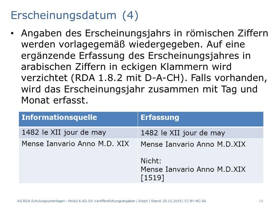 Erscheinungsdatum (4) AG RDA Schulungsunterlagen – Modul 6.AD.03: Veröffentlichungsangaben | Aleph | Stand: 20.11.2015 | CC BY-NC-SA 19 Angaben des Erscheinungsjahrs in römischen Ziffern werden vorlagegemäß wiedergegeben.
