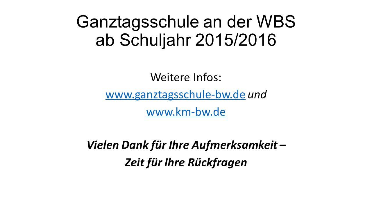 Weitere Infos: www.ganztagsschule-bw.dewww.ganztagsschule-bw.de und www.km-bw.de Vielen Dank für Ihre Aufmerksamkeit – Zeit für Ihre Rückfragen Ganztagsschule an der WBS ab Schuljahr 2015/2016