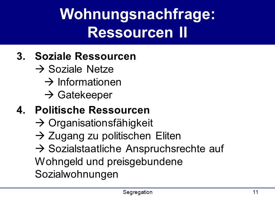Segregation11 Wohnungsnachfrage: Ressourcen II 3.Soziale Ressourcen  Soziale Netze  Informationen  Gatekeeper 4.Politische Ressourcen  Organisationsfähigkeit  Zugang zu politischen Eliten  Sozialstaatliche Anspruchsrechte auf Wohngeld und preisgebundene Sozialwohnungen