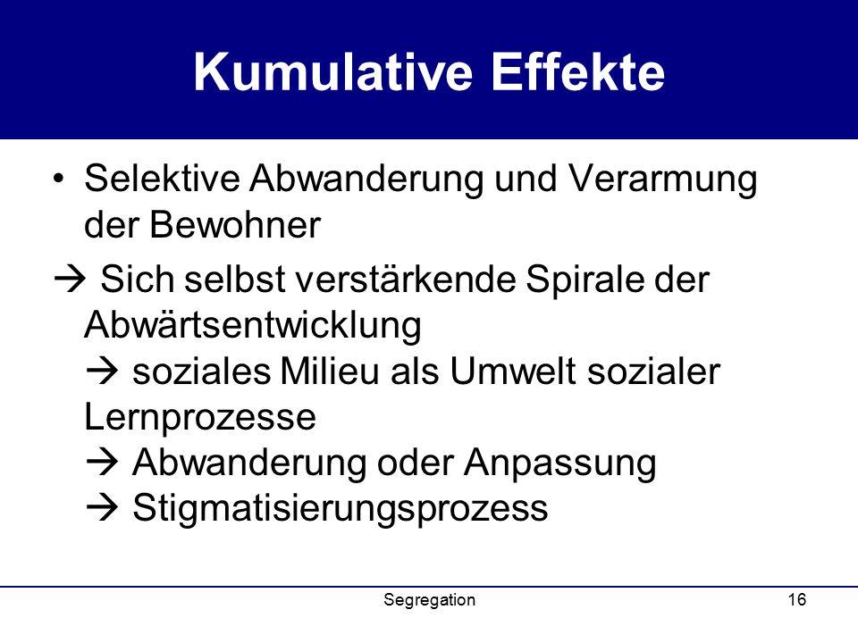 Segregation16 Kumulative Effekte Selektive Abwanderung und Verarmung der Bewohner  Sich selbst verstärkende Spirale der Abwärtsentwicklung  soziales Milieu als Umwelt sozialer Lernprozesse  Abwanderung oder Anpassung  Stigmatisierungsprozess