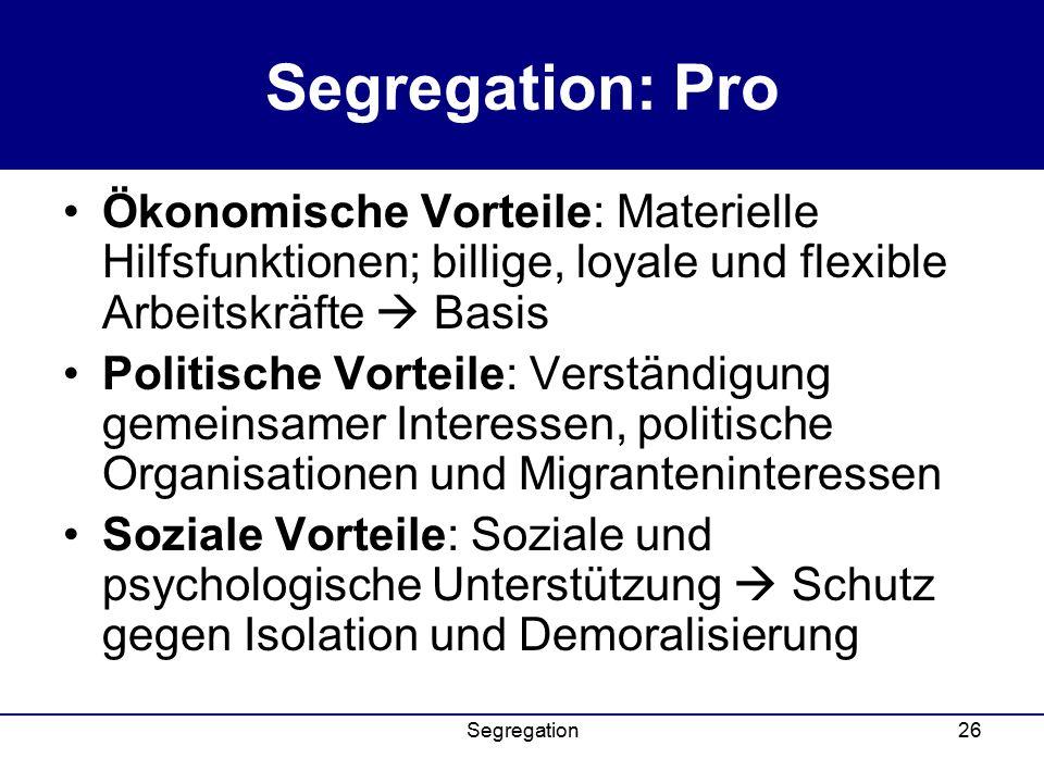 Segregation26 Segregation: Pro Ökonomische Vorteile: Materielle Hilfsfunktionen; billige, loyale und flexible Arbeitskräfte  Basis Politische Vorteile: Verständigung gemeinsamer Interessen, politische Organisationen und Migranteninteressen Soziale Vorteile: Soziale und psychologische Unterstützung  Schutz gegen Isolation und Demoralisierung