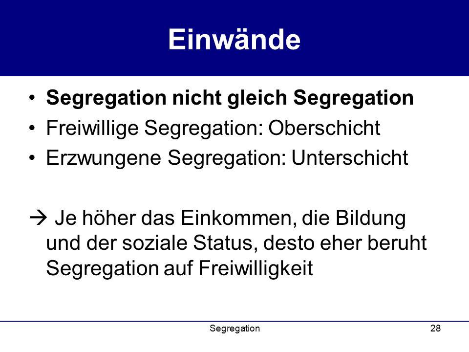 Segregation28 Einwände Segregation nicht gleich Segregation Freiwillige Segregation: Oberschicht Erzwungene Segregation: Unterschicht  Je höher das Einkommen, die Bildung und der soziale Status, desto eher beruht Segregation auf Freiwilligkeit