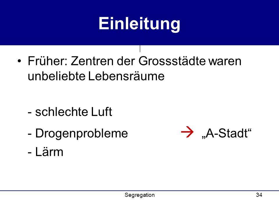 """Segregation34 Einleitung Früher: Zentren der Grossstädte waren unbeliebte Lebensräume - schlechte Luft - Drogenprobleme  """"A-Stadt - Lärm"""