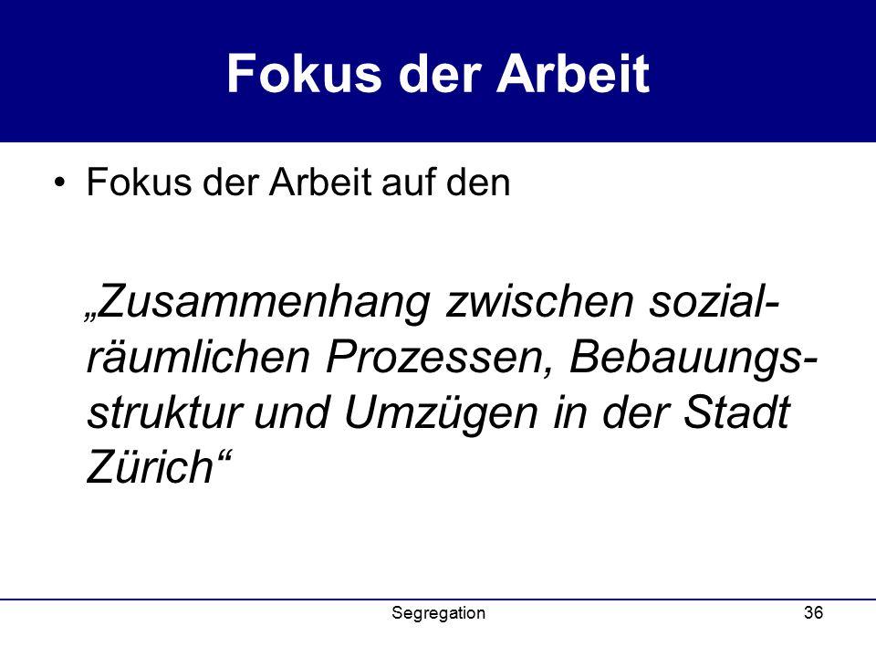"""Segregation36 Fokus der Arbeit Fokus der Arbeit auf den """" Zusammenhang zwischen sozial- räumlichen Prozessen, Bebauungs- struktur und Umzügen in der Stadt Zürich"""