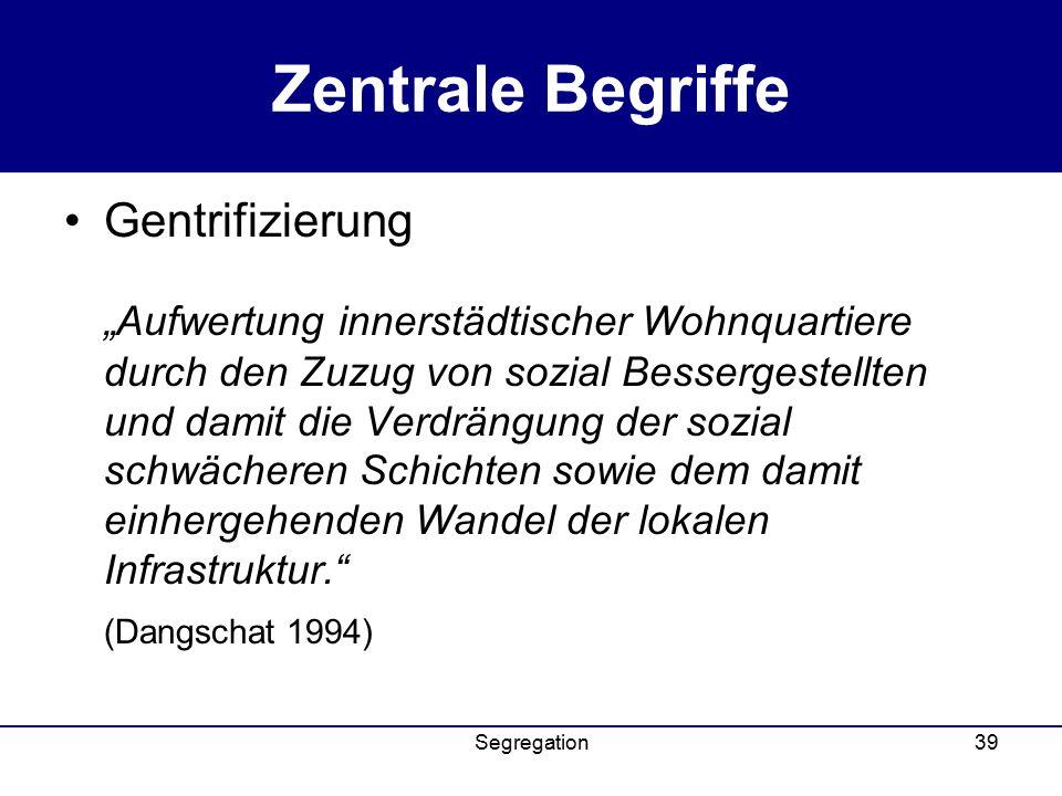 """Segregation39 Zentrale Begriffe Gentrifizierung """"Aufwertung innerstädtischer Wohnquartiere durch den Zuzug von sozial Bessergestellten und damit die Verdrängung der sozial schwächeren Schichten sowie dem damit einhergehenden Wandel der lokalen Infrastruktur. (Dangschat 1994)"""
